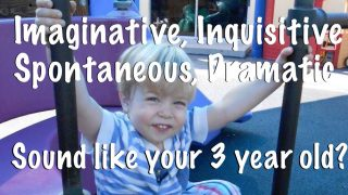 Three year old children are silly, imaginative, inquisitive, spontaneous and